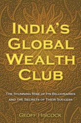 Geoff Hiscock: India's Global Wealth Club: The Stunning Rise of its Billionaires and their Secrets of Success