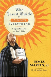 James Martin: The Jesuit Guide to (Almost) Everything: A Spirituality for Real Life