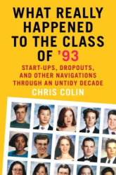 Chris Colin: What Really Happened to the Class of '93 : Start-ups, Dropouts, and Other Navigations Through an Untidy Decade