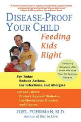 Joel Fuhrman M.D.: Disease-Proof Your Child: Feeding Kids Right