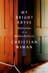 Christian Wiman: My Bright Abyss: Meditation of a Modern Believer