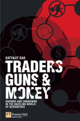 Satyajit Das: Traders, Guns & Money: Knowns and unknowns in the dazzling world of derivatives