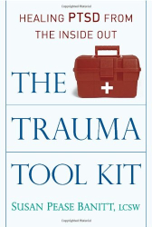 Susan Pease Banitt: The Trauma Tool Kit: Healing PTSD from the Inside Out
