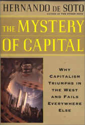 Hernando De Soto: The Mystery of Capital: Why Capitalism Triumphs in the West and Fails Everywhere Else