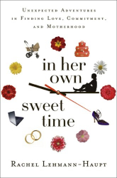 Rachel Lehmann-Haupt: In Her Own Sweet Time: Unexpected Adventures in Finding Love, Commitment, and Motherhood