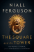 Niall Ferguson: The Square and the Tower: Networks and Power, from the Freemasons to Facebook