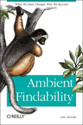 Peter Morville: Ambient Findability : What We Find Changes Who We Become