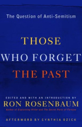 "Ron Rosenbaum, Ed.: ""Those Who Forget The Past:  The Question of Anti-Semitism"""