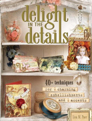 Lisa M. Pace: Delight in the Details: 40+ Techniques for Charming Embellishments and Accents