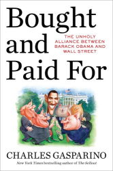 Charles Gasparino: Bought and Paid For: The Unholy Alliance Between Barack Obama and Wall Street