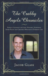 Jacob Glass: The Crabby Angels Chronicles: Radical Guidance on Love, Healing, Happiness, Inner Peace and Creating Miracles in Everyday Life