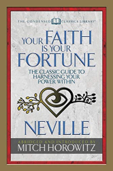 Neville Goddard: Your Faith Is Your Fortune (Condensed Classics): The Classic Guide to Harnessing Your Power Within