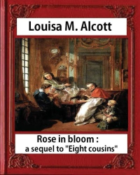 Louisa M. Alcott: Rose in Bloom: A Sequel to Eight Cousins