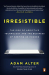 Adam Alter: Irresistible: The Rise of Addictive Technology and the Business of Keeping Us Hooked