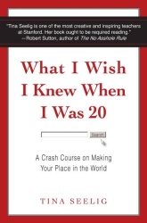 Tina Seelig: What I Wish I Knew When I Was 20: A Crash Course on Making Your Place in the World