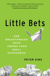 Peter Sims: Little Bets: How Breakthrough Ideas Emerge from Small Discoveries