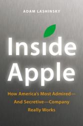 Adam Lashinsky: Inside Apple: How America's Most Admired--and Secretive--Company Really Works
