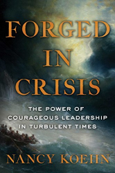 Nancy Koehn: Forged in Crisis: The Power of Courageous Leadership in Turbulent Times