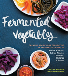 Christopher Shockey and Kirsten Shockey: Fermented Vegetables: Creative Recipes for Fermenting 64 Vegetables & Herbs in Krauts, Kimchis, Brined Pickles, Chutneys, Relishes & Pastes