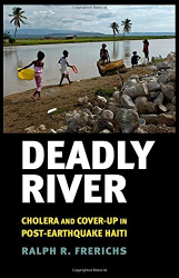 Ralph R. Frerichs: Deadly River: Cholera and Cover-Up in Post-Earthquake Haiti