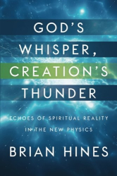 Brian Hines: God's Whisper, Creation's Thunder: Echoes of Spiritual Reality In the New Physics