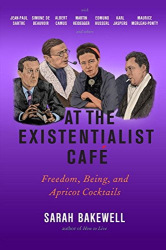 Sarah Bakewell: At the Existentialist Café: Freedom, Being, and Apricot Cocktails with Jean-Paul Sartre, Simone de Beauvoir, Albert Camus, Martin Heidegger, Maurice Merleau-Ponty and Others