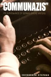 Alexander Stephan: Communazis: FBI Surveillance of German Emigre Writers