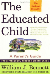 William J. Bennett: The Educated Child: A Parents Guide From Preschool Through Eighth Grade