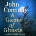 John Connolly: A Game of Ghosts: A Charlie Parker Thriller, Book 15