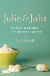 Julie Powell: Julie and Julia : 365 Days, 524 Recipes, 1 Tiny Apartment Kitchen