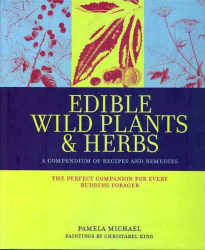 Pamela Michael: Edible Wild Plants & Herbs: A Compendium of Recipes and Remedies