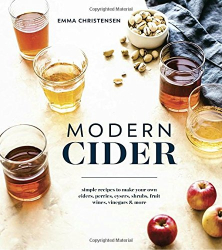 Emma Christensen: Modern Cider: Simple Recipes to Make Your Own Ciders, Perries, Cysers, Shrubs, Fruit Wines, Vinegars, and More