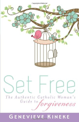 Genevieve Kineke: Set Free: The Authentic Catholic Woman's Guide to Forgiveness