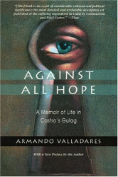 Armando Valladares: Against All Hope: A Memoir of Life in Castro's Gulag