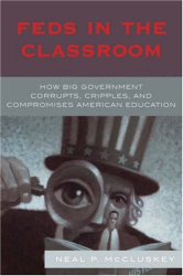 Neal McCluskey: Feds in the Classroom: How Big Government Corrupts, Cripples, and Compromises American Education