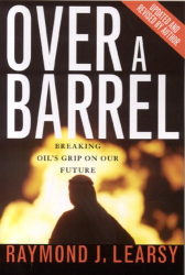 Raymond J. Learsy: Over a Barrel: Breaking Oil's Grip On Our Future