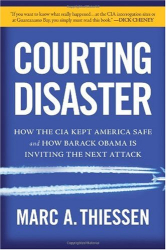 Marc Thiessen: Courting Disaster: How the CIA Kept America Safe and How Barack Obama Is Inviting the Next Attack