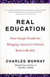 Charles Murray: Real Education: Four Simple Truths for Bringing America's Schools Back to Reality
