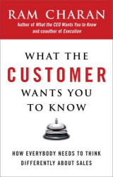 Ram Charan: What the Customer Wants You to Know: How Everybody Needs to Think Differently About Sales