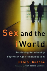 Dale S. Kuehne: Sex and the iWorld: Rethinking Relationship beyond an Age of Individualism