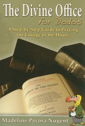 Madeline Pecora Nugent: The Divine Office for Dodos: A Step-By-Step Guide to Praying the Liturgy of the Hours