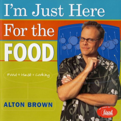 Alton Brown: I'm Just Here for the Food: Food + Heat = Cooking