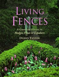 Ogden Tanner: Living Fences: A Gardener's Guide to Hedges, Vines & Espaliers
