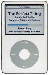 Steven Levy: The Perfect Thing: How the iPod Shuffles Commerce, Culture, and Coolness