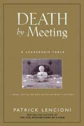 Patrick M. Lencioni: Death by Meeting: A Leadership Fable...About Solving the Most Painful Problem in Business