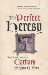 Stephen O'Shea: The Perfect Heresy: The Life and Death of the Cathars