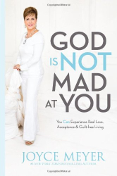 Joyce Meyer: God Is Not Mad at You: You Can Experience Real Love, Acceptance & Guilt-free Living