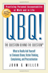 John G. Miller: QBQ! The Question Behind the Question: Practicing Personal Accountability at Work and in Life