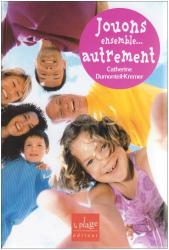 Catherine Dumonteil-Kremer: Jouons ensemble... autrement : Améliorer nos relations par le jeu