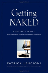Patrick Lencioni: Getting Naked: A Business Fable About Shedding The Three Fears That Sabotage Client Loyalty (J-B Lencioni Series)